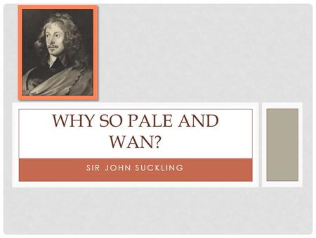 Why So pale and wan? Sir John Suckling.