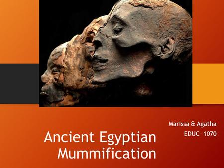 Ancient Egyptian Mummification Marissa & Agatha EDUC- 1070.