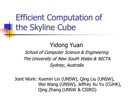 Efficient Computation of the Skyline Cube Yidong Yuan School of Computer Science & Engineering The University of New South Wales & NICTA Sydney, Australia.