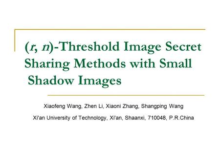 (r, n)-Threshold Image Secret Sharing Methods with Small Shadow Images Xiaofeng Wang, Zhen Li, Xiaoni Zhang, Shangping Wang Xi'an University of Technology,