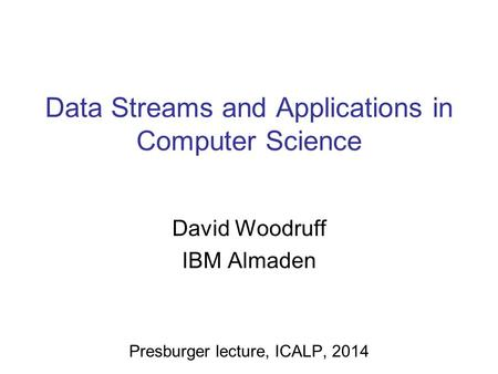 Data Streams and Applications in Computer Science David Woodruff IBM Almaden Presburger lecture, ICALP, 2014.