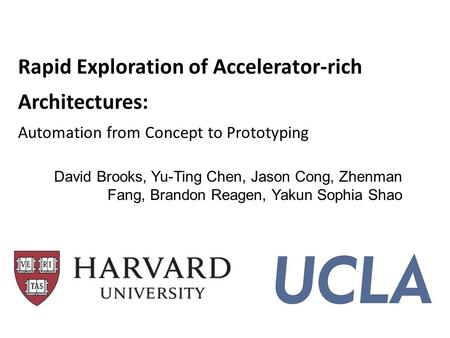 Rapid Exploration of Accelerator-rich Architectures: Automation from Concept to Prototyping David Brooks, Yu-Ting Chen, Jason Cong, Zhenman Fang, Brandon.