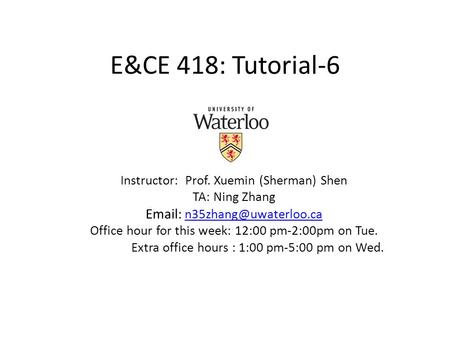 E&CE 418: Tutorial-6 Instructor: Prof. Xuemin (Sherman) Shen TA: Ning Zhang    Office hour for this week: