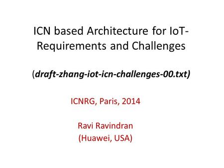 ICN based Architecture for IoT- Requirements and Challenges (draft-zhang-iot-icn-challenges-00.txt) ICNRG, Paris, 2014 Ravi Ravindran (Huawei, USA)