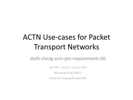 ACTN Use-cases for Packet Transport Networks draft-cheng-actn-ptn-requirements-00 IETF 90 th, July 20 – July 25, 2014 Weiqiang Cheng (CMCC) Yunbin Xu,