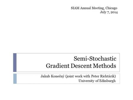 Semi-Stochastic Gradient Descent Methods Jakub Konečný (joint work with Peter Richtárik) University of Edinburgh SIAM Annual Meeting, Chicago July 7, 2014.