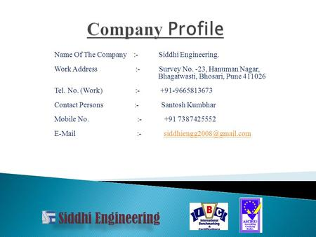 Name Of The Company :- Siddhi Engineering. Work Address :- Survey No. -23, Hanuman Nagar, Bhagatwasti, Bhosari, Pune 411026 Tel. No. (Work) :- +91-9665813673.