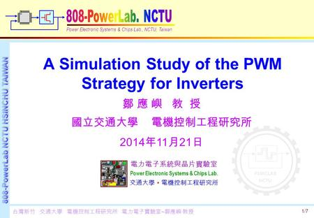 1/7 A Simulation Study of the PWM Strategy for Inverters Power Electronic Systems & Chips Lab., NCTU, Taiwan 電力電子系統與晶片實驗室 Power Electronic Systems & Chips.