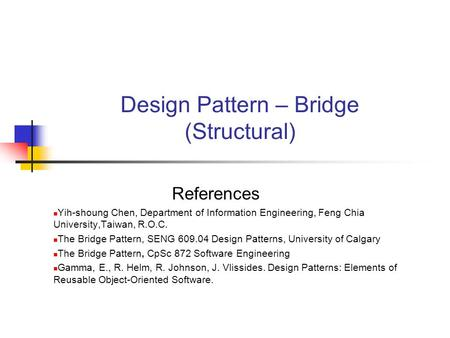 Design Pattern – Bridge (Structural) References Yih-shoung Chen, Department of Information Engineering, Feng Chia University,Taiwan, R.O.C. The Bridge.