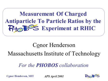 Conor Henderson, MIT APS April 2001 Measurement Of Charged Antiparticle To Particle Ratios by the PHOBOS Experiment at RHIC Conor Henderson Massachusetts.