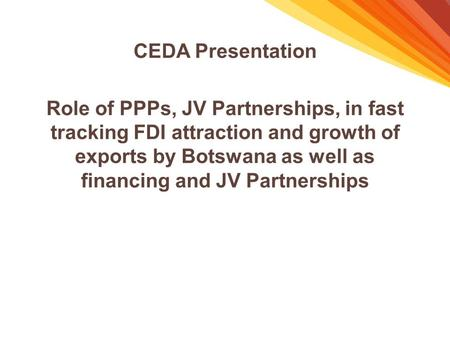 CEDA Presentation Role of PPPs, JV Partnerships, in fast tracking FDI attraction and growth of exports by Botswana as well as financing and JV Partnerships.