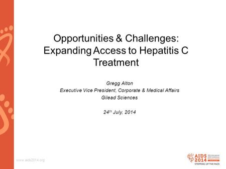 Www.aids2014.org Opportunities & Challenges: Expanding Access to Hepatitis C Treatment Gregg Alton Executive Vice President, Corporate & Medical Affairs.