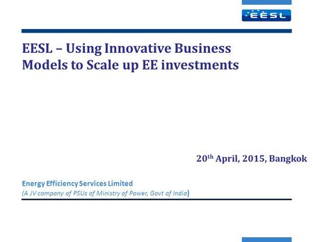 EESL – Using Innovative Business Models to Scale up EE investments Energy Efficiency Services Limited (A JV company of PSUs of Ministry of Power, Govt.