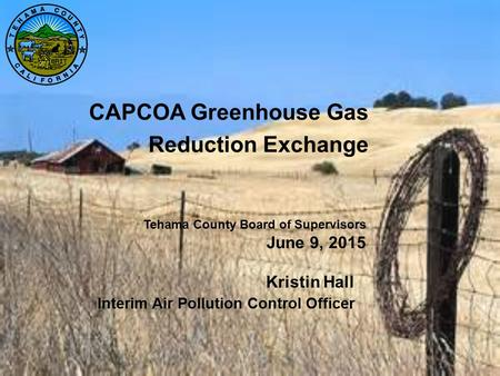 CAPCOA Greenhouse Gas Reduction Exchange Kristin Hall Interim Air Pollution Control Officer Tehama County Board of Supervisors June 9, 2015.