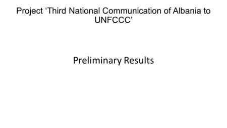 Project 'Third National Communication of Albania to UNFCCC' Preliminary Results.