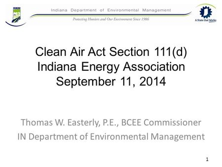 Clean Air Act Section 111(d) Indiana Energy Association September 11, 2014 Thomas W. Easterly, P.E., BCEE Commissioner IN Department of Environmental Management.
