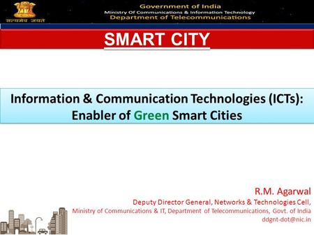 SMART CITY Information & Communication Technologies (ICTs): Enabler of Green Smart Cities R.M. Agarwal Deputy Director General, Networks & Technologies.