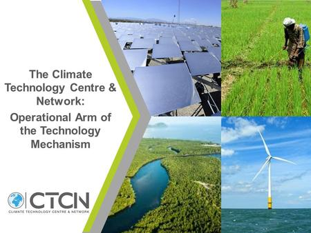 The Climate Technology Centre & Network: Operational Arm of the Technology Mechanism.