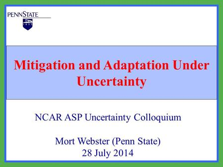 Mitigation and Adaptation Under Uncertainty NCAR ASP Uncertainty Colloquium Mort Webster (Penn State) 28 July 2014.