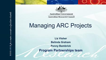 Liz Visher Belinda Graham Penny Bambrick Program Partnerships team Managing ARC Projects.