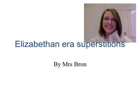 Elizabethan era superstitions By Mrs Bron. Itroduce Hello my name is mrs brown and I am going to tell you about supersticions in the Quenn Elizabeth time.