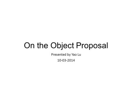 On the Object Proposal Presented by Yao Lu 10-03-2014.