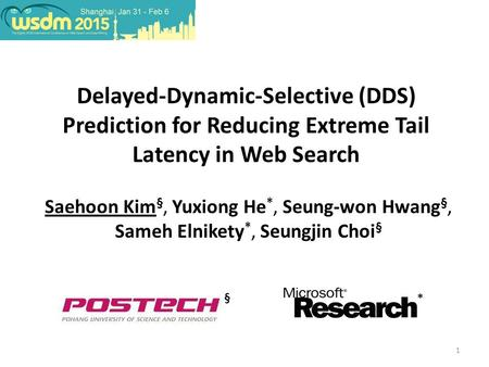1 Delayed-Dynamic-Selective (DDS) Prediction for Reducing Extreme Tail Latency in Web Search Saehoon Kim §, Yuxiong He *, Seung-won Hwang §, Sameh Elnikety.