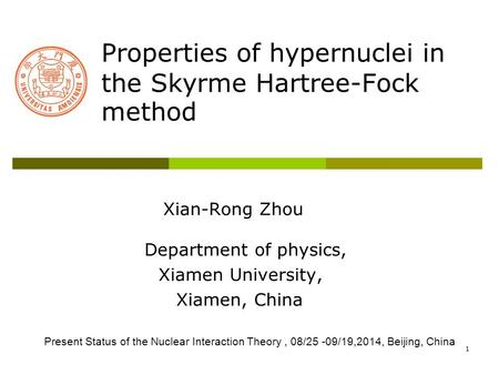 1 Properties of hypernuclei in the Skyrme Hartree-Fock method Xian-Rong Zhou Department of physics, Xiamen University, Xiamen, China Present Status of.