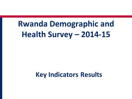 Rwanda Demographic and Health Survey – 2014-15 Key Indicators Results.
