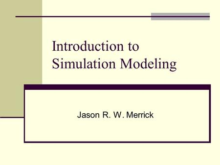 Introduction to Simulation Modeling Jason R. W. Merrick.