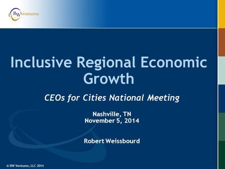 © RW Ventures, LLC 2014 Inclusive Regional Economic Growth CEOs for Cities National Meeting Nashville, TN November 5, 2014 Robert Weissbourd.