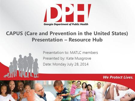 CAPUS (Care and Prevention in the United States) Presentation – Resource Hub Presentation to: MATLC members Presented by: Kate Musgrove Date: Monday July.