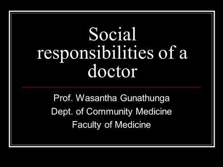 Social responsibilities of a doctor Prof. Wasantha Gunathunga Dept. of Community Medicine Faculty of Medicine.