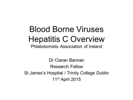 Blood Borne Viruses Hepatitis C Overview Phlebotomists Association of Ireland Dr Ciaran Bannan Research Fellow St James's Hospital / Trinity College Dublin.