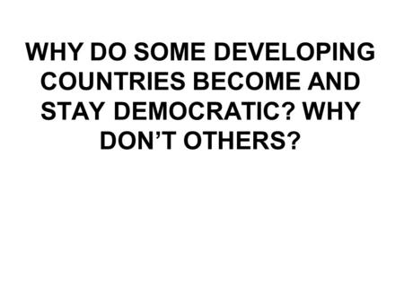 WHY DO SOME DEVELOPING COUNTRIES BECOME AND STAY DEMOCRATIC? WHY DON'T OTHERS?