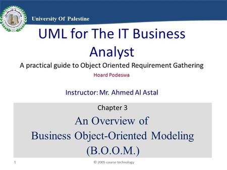 © 2005 course technology1 1 1 University Of Palestine UML for The IT Business Analyst A practical guide to Object Oriented Requirement Gathering Hoard.