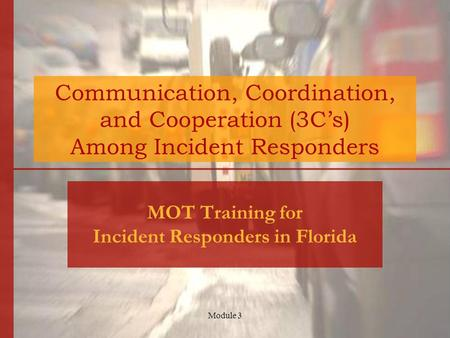Module 3 Communication, Coordination, and Cooperation (3C's) Among Incident Responders MOT Training for Incident Responders in Florida.