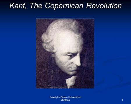 1 Kant, The Copernican Revolution Soazig Le Bihan - University of Montana.