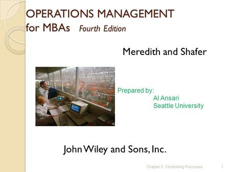 OPERATIONS MANAGEMENT for MBAs Fourth Edition Chapter 3: Controlling Processes1 Meredith and Shafer John Wiley and Sons, Inc. Prepared by: Al Ansari Seattle.