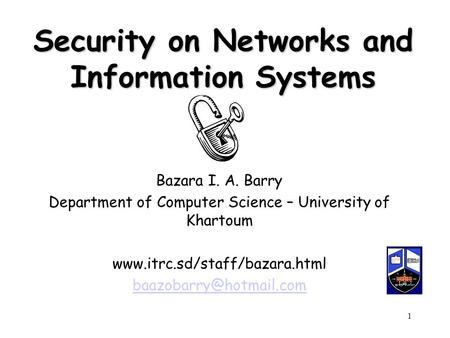Bazara Barry1 Security on Networks and Information Systems Bazara I. A. Barry Department of Computer Science – University of Khartoum www.itrc.sd/staff/bazara.html.