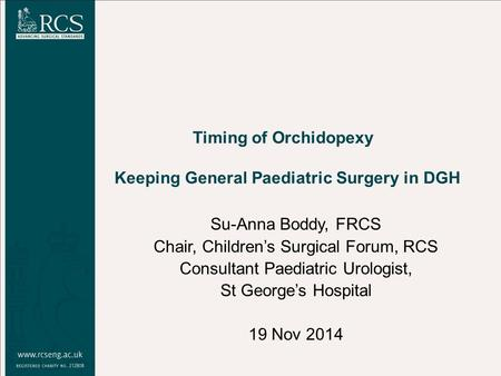Su-Anna Boddy, FRCS Chair, Children's Surgical Forum, RCS Consultant Paediatric Urologist, St George's Hospital 19 Nov 2014 Timing of Orchidopexy Keeping.