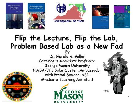 1 Flip the Lecture, Flip the Lab, Problem Based Lab as a New Fad By Dr. Harold A. Geller Contingent Associate Professor George Mason University NASA/JPL.