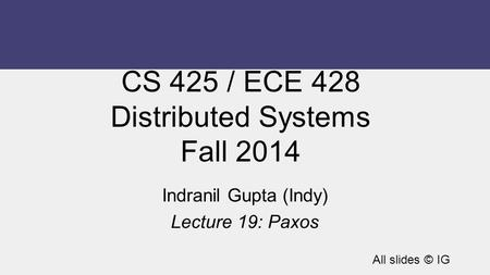 CS 425 / ECE 428 Distributed Systems Fall 2014 Indranil Gupta (Indy) Lecture 19: Paxos All slides © IG.