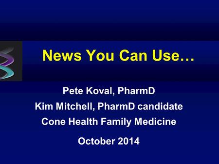 News You Can Use… Pete Koval, PharmD Kim Mitchell, PharmD candidate Cone Health Family Medicine October 2014.