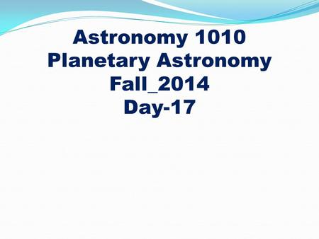 Astronomy 1010 Planetary Astronomy Fall_2014 Day-17.