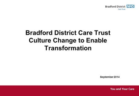 Bradford District Care Trust Culture Change to Enable Transformation September 2014.