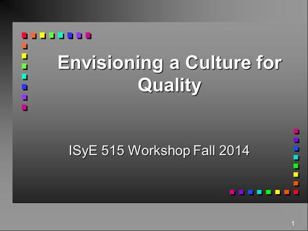 1 Envisioning a Culture for Quality ISyE 515 Workshop Fall 2014.