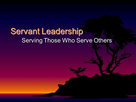 Servant Leadership Serving Those Who Serve Others.