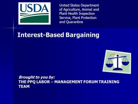 Interest-Based Bargaining Brought to you by: THE PPQ LABOR – MANAGEMENT FORUM TRAINING TEAM United States Department of Agriculture, Animal and Plant Health.