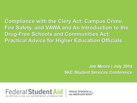 Jim Moore | July 2014 SKC Student Services Conference Compliance with the Clery Act: Campus Crime, Fire Safety, and VAWA and An Introduction to the Drug-Free.